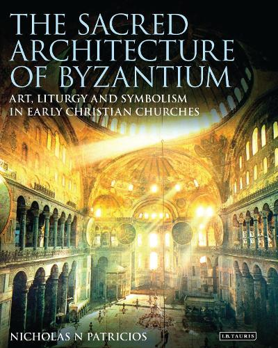 The Sacred Architecture of Byzantium: Art, Liturgy and Symbolism in Early Christian Churches - Library of Classical Studies (Hardback)