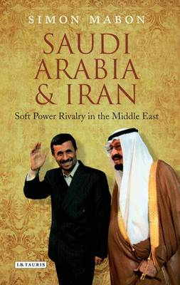 Saudi Arabia and Iran: Soft Power Rivalry in the Middle East - Library of Modern Middle East Studies (Hardback)