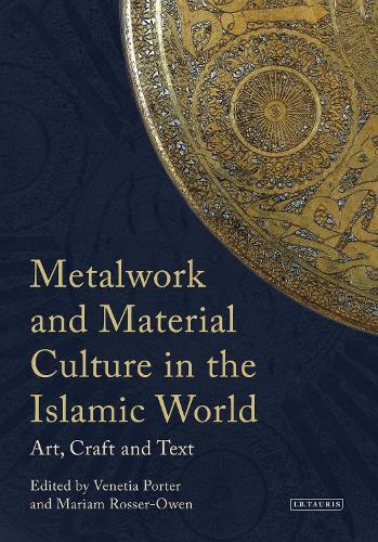 Metalwork and Material Culture in the Islamic World: Art, Craft and Text - Library of Middle East History (Hardback)