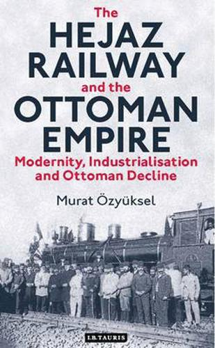 The Hejaz Railway and the Ottoman Empire: Modernity, Industrialisation and Ottoman Decline - Library of Ottoman Studies v. 39 (Hardback)