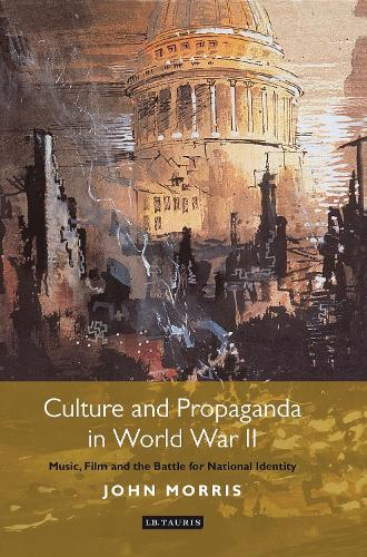 Culture and Propaganda in World War II: Music, Film and the Battle for National Identity - International Library of Twentieth Century History (Hardback)