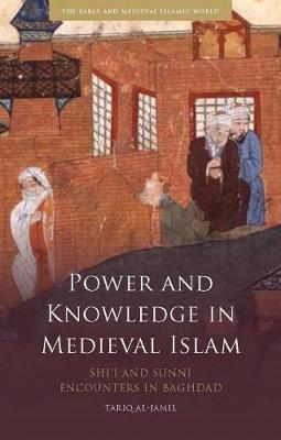 Power and Knowledge in Medieval Islam: Shi'i and Sunni Encounters in Baghdad - The Early and Medieval Islamic World (Hardback)