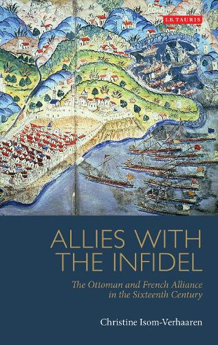 Allies with the Infidel: The Ottoman and French Alliance in the Sixteenth Century - Library of Ottoman Studies (Paperback)