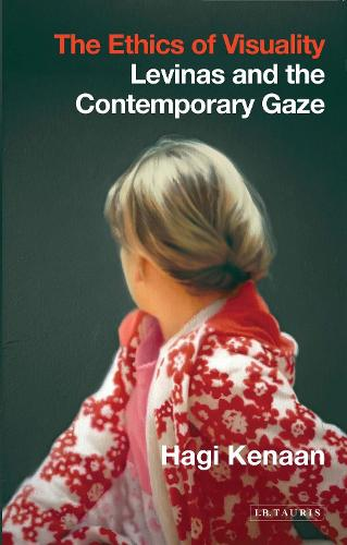 The Ethics of Visuality: Levinas and the Contemporary Gaze - International Library of Contemporary Philosophy (Hardback)