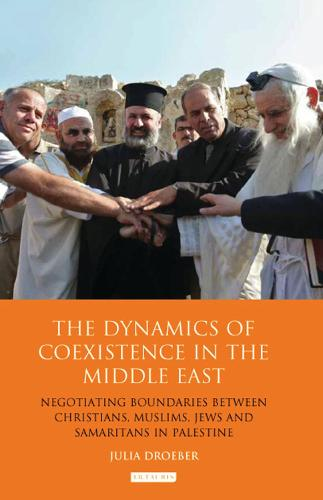 The Dynamics of Coexistence in the Middle East: Negotiating Boundaries Between Christians, Muslims, Jews and Samaritans in Palestine - Library of Modern Middle East Studies 135 (Hardback)