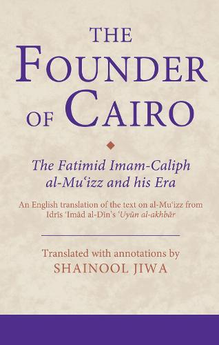 The Founder of Cairo: The Fatimid Imam-Caliph Al-Mu'izz and His Era - Ismaili Texts and Translations 21 (Hardback)