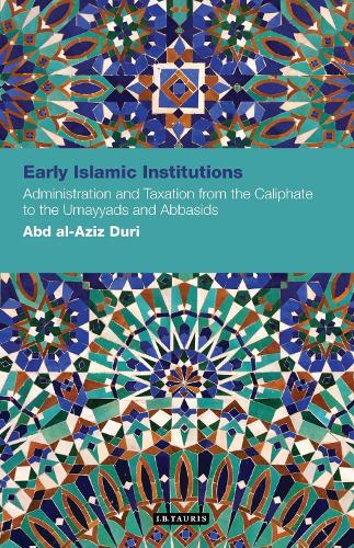 Early Islamic Institutions: Administration and Taxation from the Caliphate to the Umayyads and Abbasids - Contemporary Arab Scholarship in the Social Sciences (Paperback)