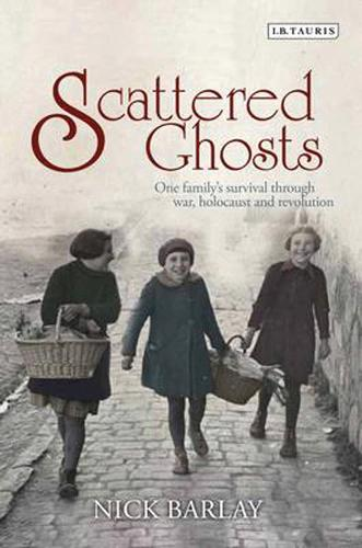 Scattered Ghosts: One Family's Survival Through War, Holocaust and Revolution (Hardback)