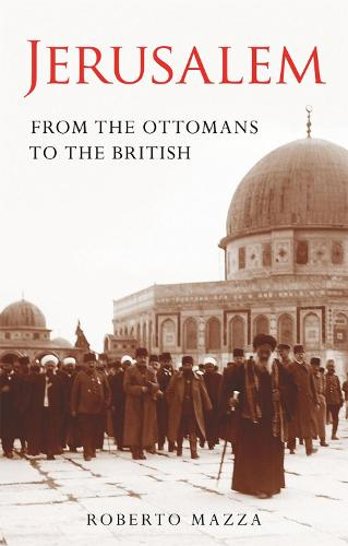 Jerusalem: From the Ottomans to the British - Library of Middle East History v. 20 (Paperback)