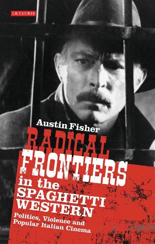 Radical Frontiers in the Spaghetti Western: Politics, Violence and Popular Italian Cinema - International Library of Visual Culture (Paperback)