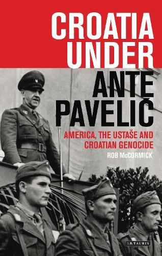 Croatia Under Ante Pavelic: America, the Ustase and Croatian Genocide (Hardback)