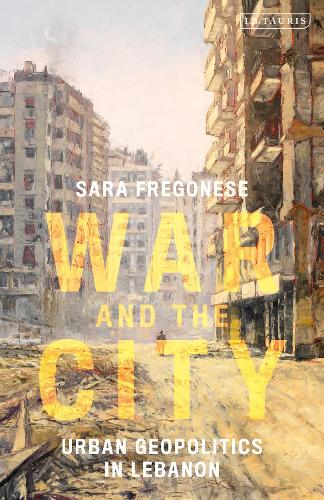 War and the City: Urban Geopolitics in Lebanon - International Library of Human Geography (Hardback)