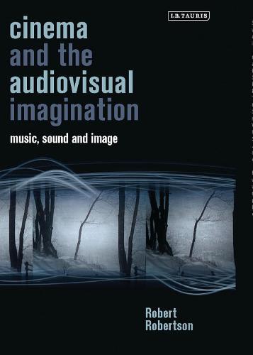Cinema and the Audiovisual Imagination: Music, Image, Sound - International Library of the Moving Image (Hardback)