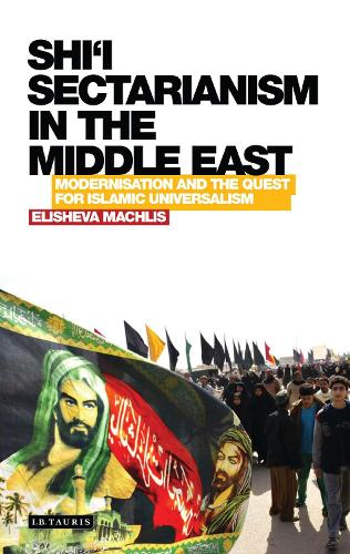 Shi'i Sectarianism in the Middle East: Modernisation and the Quest for Islamic Universalism - Library of Modern Religion (Hardback)