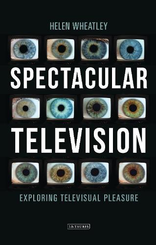 Spectacular Television: Exploring Televisual Pleasure - International Library of the Moving Image (Hardback)