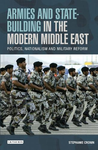 Armies and State Building in the Modern Middle East: Politics, Nationalism and Military Reform (Hardback)