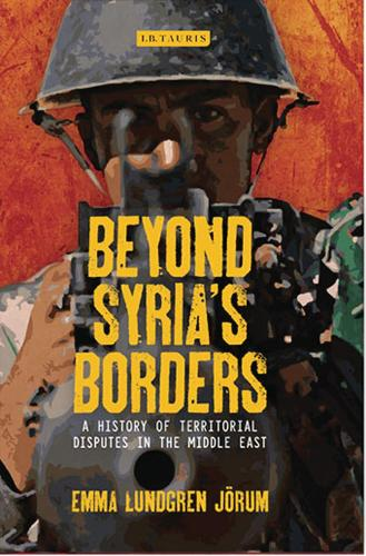 Beyond Syria's Borders: A History of Territorial Disputes in the Middle East - Library of Modern Middle East Studies 155 (Hardback)