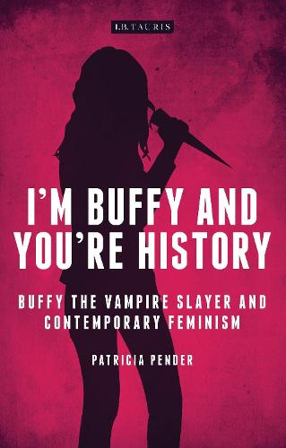 I'm Buffy and You're History: Buffy the Vampire Slayer and Contemporary Feminism - Investigating Cult TV Series (Hardback)
