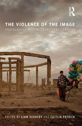 The Violence of the Image: Photography and International Conflict - International Library of Visual Culture (Hardback)