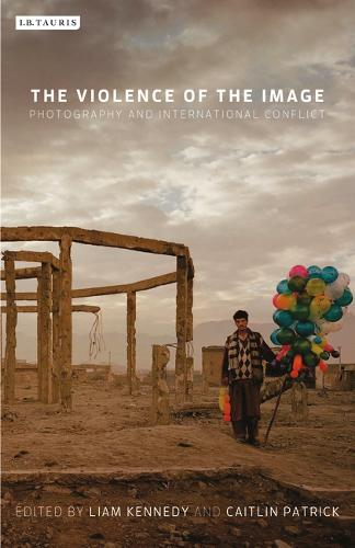 The Violence of the Image: Photography and International Conflict - International Library of Visual Culture (Paperback)
