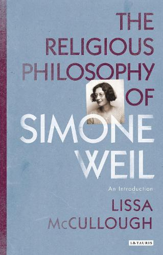 The Religious Philosophy of Simone Weil: An Introduction - Library of Modern Religion (Hardback)