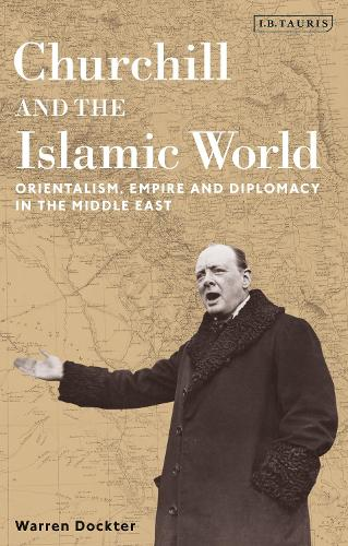 Churchill and the Islamic World: Orientalism, Empire and Diplomacy in the Middle East (Hardback)