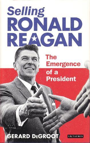 Selling Ronald Reagan: The Emergence of a President (Hardback)