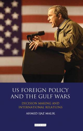 US Foreign Policy and the Gulf Wars: Decision- making and International Relations - Library of International Relations (Hardback)