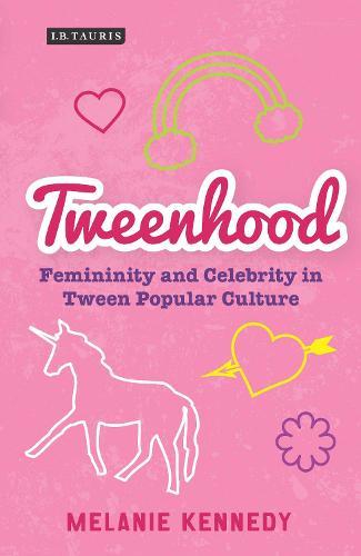 Tweenhood: Femininity and Celebrity in Tween Popular Culture - Library of Gender and Popular Culture (Hardback)