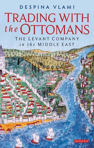 Trading with the Ottomans: The Levant Company in the Middle East - Library of Ottoman Studies 49 (Hardback)