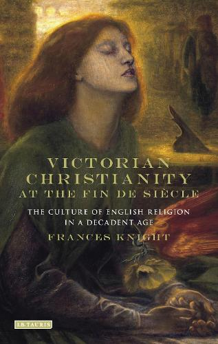Victorian Christianity at the Fin de Siecle: The Culture of English Religion in a Decadent Age (Hardback)