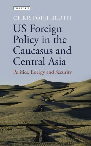 US foreign policy in the caucasus and Central Asia: Politics, energy and security - Library of International Relations (Hardback)