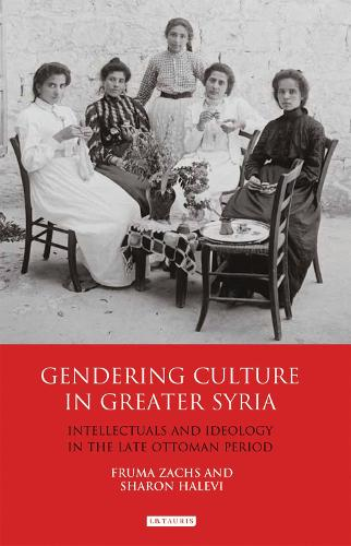 Gendering Culture in Greater Syria: Intellectuals and Ideology in the Late Ottoman Period - Library of Middle East History 51 (Hardback)