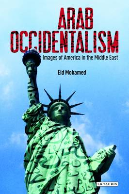 Arab Occidentalism: Images of America in the Middle East - Library of Modern Middle East Studies 146 (Hardback)