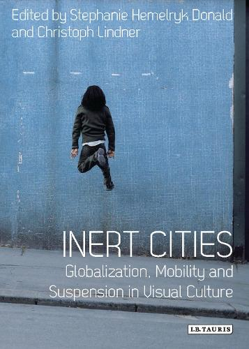 Inert Cities: Globalization, Mobility and Suspension in Visual Culture - International Library of Visual Culture (Paperback)