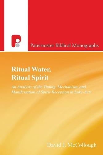 Ritual Water, Ritual Spirit: An Analysis of the Timing, Mechanism and Manifestation of Spirit-Reception in Luke-Acts - Paternoster Biblical Monographs (Paperback)