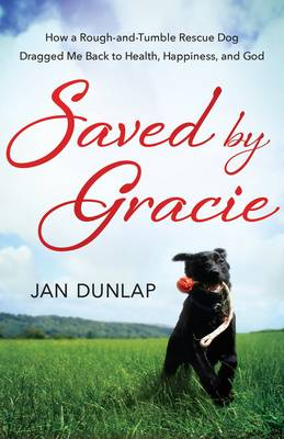 Saved by Gracie: How a Rough-And-Tumble Rescue Dog Dragged Me Back to Health, Happiness and God (Paperback)