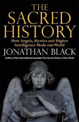 The Sacred History: How Angels, Mystics and Higher Intelligence Made Our World (Hardback)