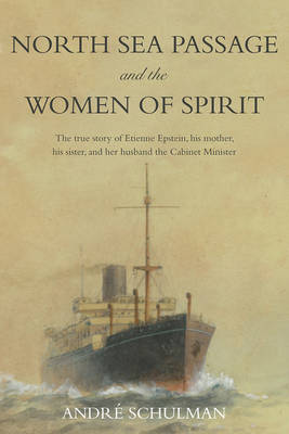 North Sea Passage and the Women of Spirit: The true story of Etienne Epstein, his mother, his sister, and her husband the Cabinet Minister (Hardback)