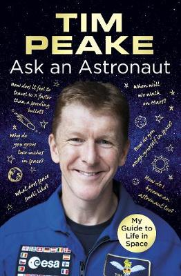 Ask an Astronaut: My Guide to Life in Space (Official Tim Peake Book) (Hardback)