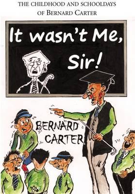 It Wasn't Me Sir!: The Childhood and Schooldays of Bernard Carter (Paperback)