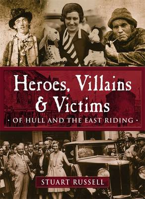 Heroes, Villains & Victims - Of Hull and the East Riding (Paperback)