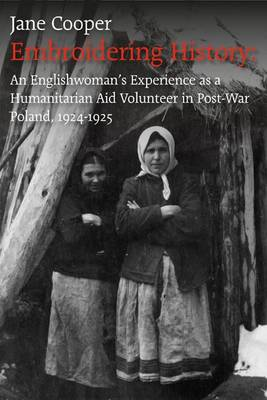 Embroidering History: An Englishwoman's Experience as a Humanitarian Aid Volunteer in Post-war Poland 1924-1925 (Paperback)