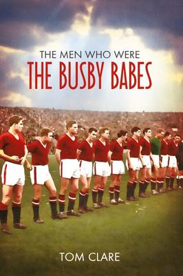 The Men Who Were The Busby Babes (Paperback)