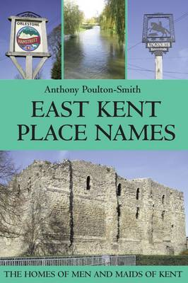 East Kent Place Names - the Homes of Men and Maids of Kent (Paperback)