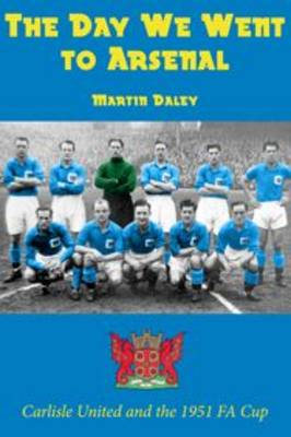 The Day We Went to Arsenal - Carlisle United and the 1951 FA Cup (Paperback)