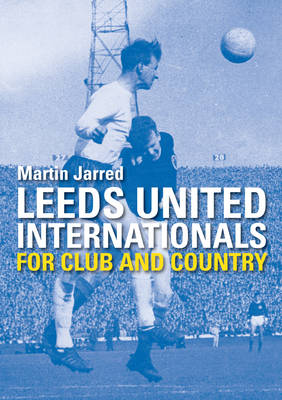 Leeds United Internationals - For Club and Country (Paperback)