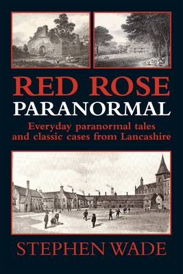 Red Rose Paranormal - Everyday Paranormal Tales and Classic Cases from Lancashire (Paperback)