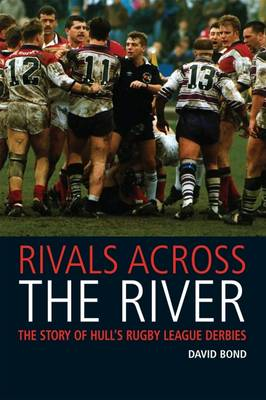 Rivals Across the River: The Story of Hull's Rugby League Derbies (Paperback)