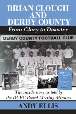 Brian Clough and Derby County : From Glory to Disaster: The Inside Story as Told by the DCFC Board Meeting Minutes (Paperback)